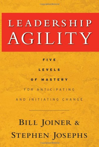 Leadership Agility Five Levels of Mastery for Anticipating and Initiating Change  2007 edition cover