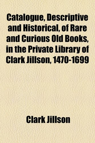 Catalogue, Descriptive and Historical, of Rare and Curious Old Books, in the Private Library of Clark Jillson, 1470-1699  2010 edition cover
