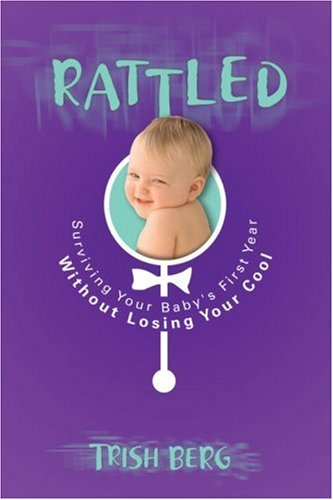Rattled Surviving Your Baby's First Year Without Losing Your Cool  2008 9781590529133 Front Cover
