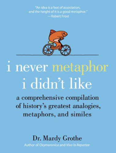 I Never Metaphor I Didn't Like A Comprehensive Compilation of History's Greatest Analogies, Metaphors, and Similes  2008 edition cover