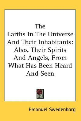 Earths in the Universe and Their Inhabitants Also, Their Spirits and Angels, from What Has Been Heard and Seen N/A 9780548091135 Front Cover