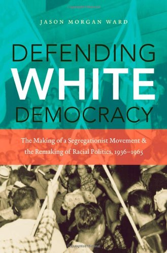 Defending White Democracy The Making of a Segregationist Movement and the Remaking of Racial Politics, 1936-1965  2011 edition cover