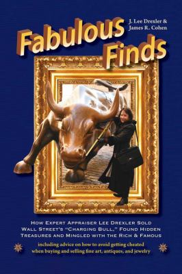 Fabulous Finds How Expert Appraiser Lee Drexler Sold Wall Street's Charging Bull, Found Hidden Treasures and Mingled with the Rich and Famous  2011 9781610350136 Front Cover