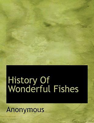 History of Wonderful Fishes  N/A 9781115020138 Front Cover