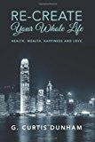 Re-Create Your Whole Life Health, Wealth, Happiness and Love N/A 9781484144138 Front Cover