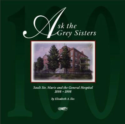 Ask the Grey Sisters Sault Ste. Marie and the General Hospital, 1898-1998  1998 9781550023138 Front Cover
