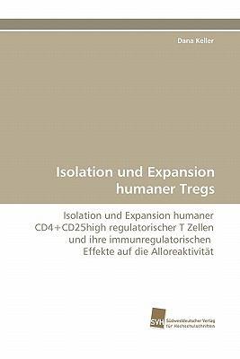 Isolation und Expansion humaner Tregs Isolation und Expansion humaner CD4+CD25high regulatorischer T Zellen und ihre immunregulatorischen  Effekte auf die Alloreaktivit�t N/A 9783838125138 Front Cover