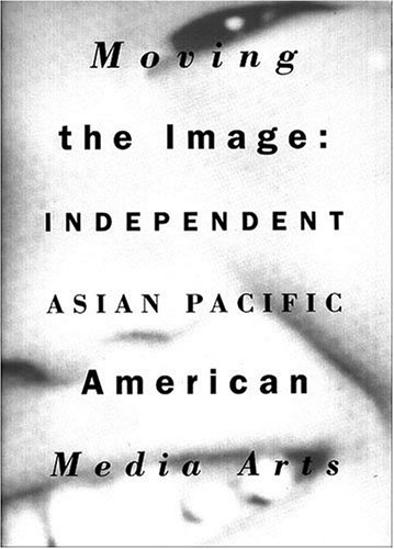 Moving the Image : Independent Asian Pacific American Media Arts 1970-1990 1st 1991 edition cover