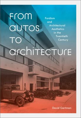From Autos to Architecture Fordism and Architectural Aesthetics in the Twentieth Century  2010 9781568988139 Front Cover