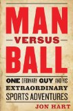 Man Versus Ball: One Ordinary Guy and His Extraordinary Sports Adventures  2013 edition cover