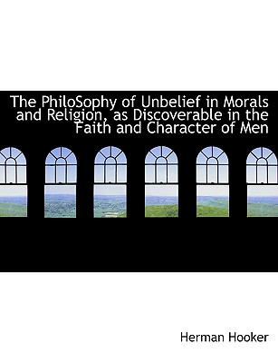 Philosophy of Unbelief in Morals and Religion, As Discoverable in the Faith and Character of Men N/A 9781115086141 Front Cover