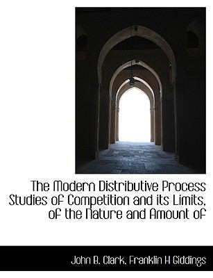 Modern Distributive Process Studies of Competition and Its Limits, of the Nature and Amount Of N/A 9781115341141 Front Cover