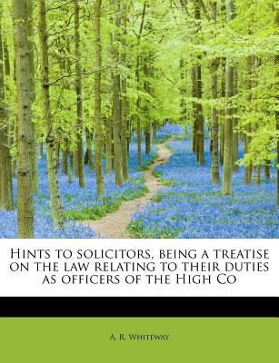 Hints to Solicitors, Being a Treatise on the Law Relating to Their Duties As Officers of the High Co  N/A 9781115789141 Front Cover