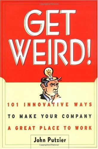 Get Weird! 101 Innovative Ways to Make Your Company a Great Place to Work  2001 edition cover