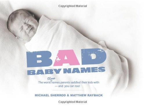Bad Baby Names The Worst True Names Parents Saddled Their Kids with, and You Can Too!  2008 9781593313142 Front Cover