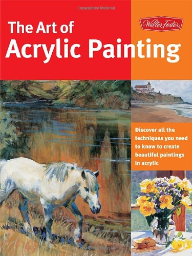 Art of Acrylic Painting Discover All the Techniques You Need to Know to Create Beautiful Paintings in Acrylic  2005 9781560109143 Front Cover
