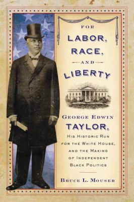 For Labor, Race, and Liberty George Edwin Taylor, His Historic Run for the White House, and the Making of Independent Black Politics  2011 9780299249144 Front Cover