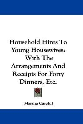 Household Hints to Young Housewives : With the Arrangements and Receipts for Forty Dinners, Etc N/A 9780548326145 Front Cover