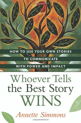 Whoever Tells the Best Story Wins How to Use Your Own Stories to Communicate with Power and Impact  2007 edition cover