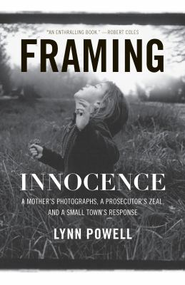 Framing Innocence A Mother's Photographs, a Prosecutor's Zeal, and a Small Town's Response  2011 9781595587145 Front Cover