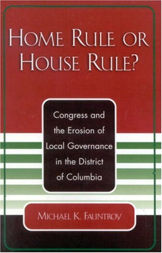 Home Rule or House Rule? Congress and the Erosion of Local Governance in the District of Columbia  2003 edition cover