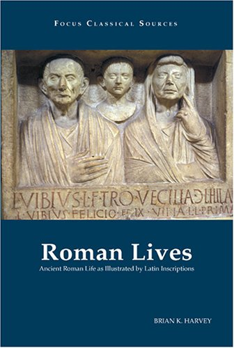 Roman Lives Ancient Roman Life as Illustrated by Latin Inscriptions  2004 9781585101146 Front Cover