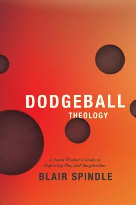 Dodgeball Theology A Youth Worker's Guide to Exploring Play and Imagination N/A edition cover