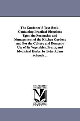 Gardener's Text-Book : Containing Practical Directions upon the Formation and Management of the Kitchen Garden; and for the Culture and Domestic Us N/A edition cover
