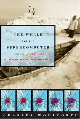 Whale and the Supercomputer On the Northern Front of Climate Change N/A 9780865477148 Front Cover