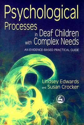 Psychological Processes in Deaf Children with Complex Needs An Evidence-Based Practical Guide  2008 9781843104148 Front Cover