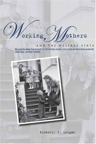 Working Mothers and the Welfare State Religion and the Politics of Work-Family Policies in Western Europe and the United States  2006 edition cover