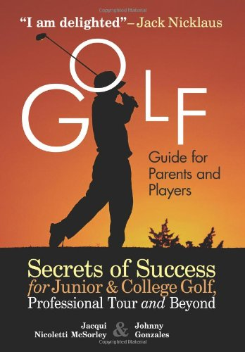 Golf Guide for Parents and Players Secrets of Success for Junior and College Golf, Professional Tour and Beyond  2007 9781932421149 Front Cover
