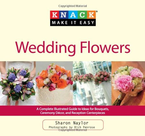 Wedding Flowers A Complete Illustrated Guide to Ideas for Bouquets, Ceremony Decor, and Reception Centerpieces  2010 9781599215150 Front Cover
