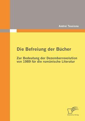Die Befreiung der B�cher Zur Bedeutung der Dezemberrevolution Von 1989 F�r Die Rum�nische Literatur  2010 9783836686150 Front Cover