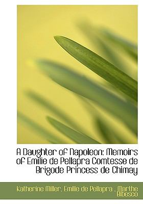 Daughter of Napoleon : Memoirs of Emilie de Pellapra Comtesse de Brigode Princess de Chimay N/A 9781115270151 Front Cover