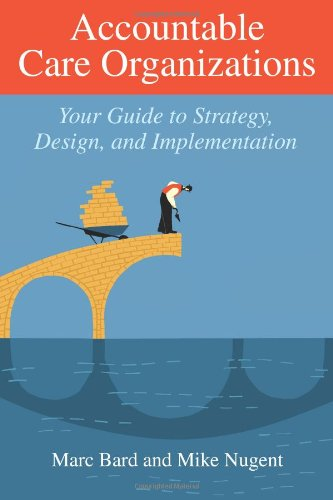 Accountable Care Organizations Your Guide to Design, Strategy, and Implementation  2011 edition cover