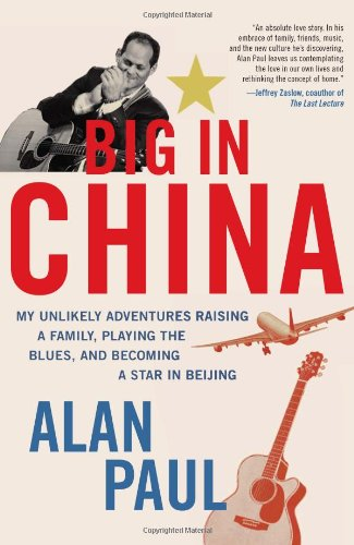 Big in China My Unlikely Adventures Raising a Family, Playing the Blues, and Becoming a Star in Beijing  2011 9780061993152 Front Cover