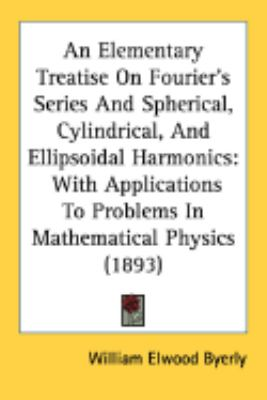 Elementary Treatise on Fourier's Series and Spherical, Cylindrical, and Ellipsoidal Harmonics : With Applications to Problems in Mathematical Physic  2008 edition cover