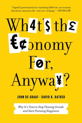 What's the Economy for, Anyway? Why It's Time to Stop Chasing Growth and Start Pursuing Happiness  2013 edition cover