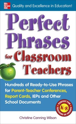 Perfect Phrases for Classroom Teachers Hundreds of Ready-To-Use Phrases for Parent-Teacher Conferences, Report Cards, IEPs and Other School  2010 9780071630153 Front Cover