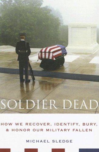 Soldier Dead How We Recover, Identify, Bury, and Honor Our Military Fallen  2007 9780231135153 Front Cover