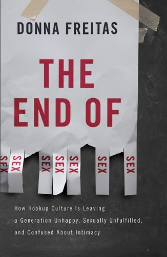 End of Sex How Hookup Culture Is Leaving a Generation Unhappy, Sexually Unfulfilled, and Confused about Intimacy N/A edition cover
