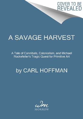 Savage Harvest A Tale of Cannibals, Colonialism, and Michael Rockefeller's Tragic Quest for Primitive Art N/A edition cover