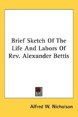 Brief Sketch of the Life and Labors of Rev Alexander Bettis  N/A 9780548517154 Front Cover