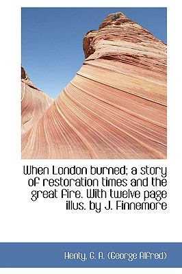 When London Burned; a Story of Restoration Times and the Great Fire with Twelve Page Illus by J F N/A 9781113497154 Front Cover