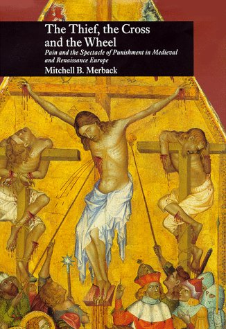 Thief, the Cross, and the Wheel Pain and the Spectacle of Punishment in Medieval and Renaissance Europe  1999 edition cover