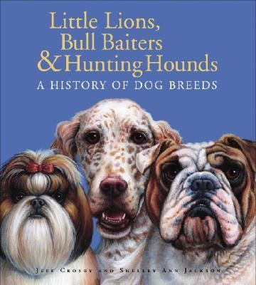 Little Lions, Bull Baiters and Hunting Hounds A History of Dog Breeds  2008 9780887768156 Front Cover