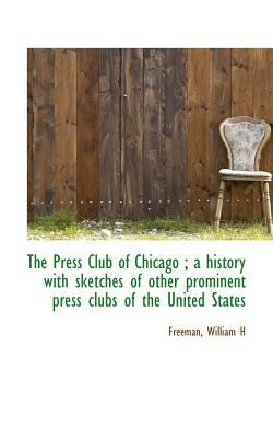 Press Club of Chicago; a History with Sketches of Other Prominent Press Clubs of the United St  N/A 9781113167156 Front Cover
