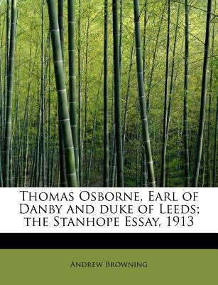 Thomas Osborne, Earl of Danby and Duke of Leeds; the Stanhope Essay 1913  N/A 9781116207156 Front Cover