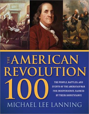 American Revolution 100 The Battles, People, and Events of the American War for Independence, Ranked by Their Significance N/A 9781402221156 Front Cover